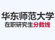 2021年华东师范大学在职研究生分数线