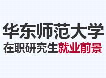 2021年华东师范大学在职研究生就业前景