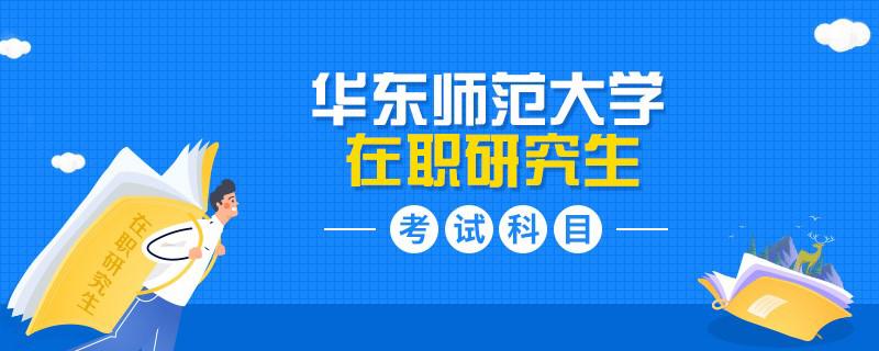2021年华东师范大学在职研究生考试科目