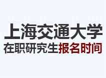 2021年上海交通大学在职研究生报名时间