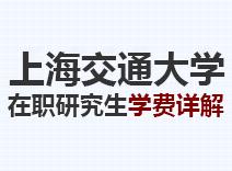 2021年上海交通大学在职研究生学费详解