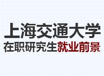 2021年上海交通大学在职研究生就业前景