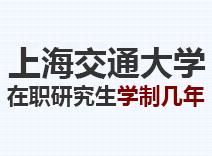 2021年上海交通大学在职研究生学制几年