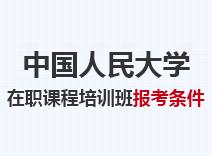 2021年中国人民大学在职课程培训班报考条件