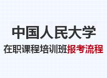 2021年中国人民大学在职课程培训班报考流程