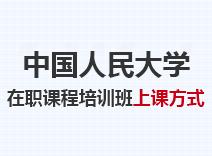 2021年中国人民大学在职课程培训班上课方式