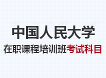 2021年中国人民大学在职课程培训班考试科目