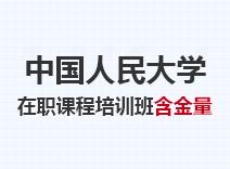 2021年中国人民大学在职课程培训班含金量