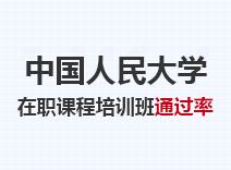 2021年中国人民大学在职课程培训班通过率