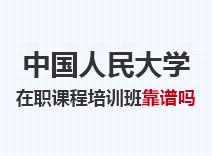 2021年中国人民大学在职课程培训班靠谱吗
