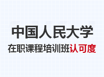 2021年中国人民大学在职课程培训班认可度