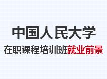 2021年中国人民大学在职课程培训班就业前景