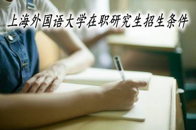 上海外国语大学在职研究生的招生条件高不高?