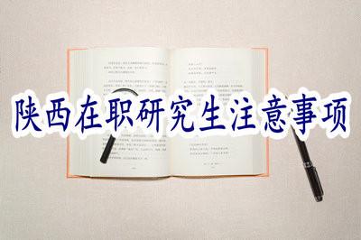 報考陝西在职研究生有哪些注意事项?