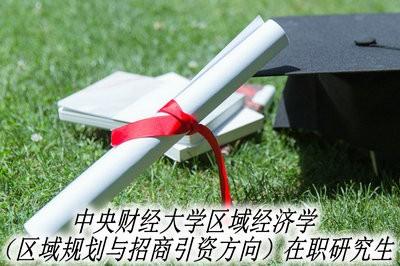 中央财经大学区域经济学(区域规划与招商引资方向)在职研究生开始招生