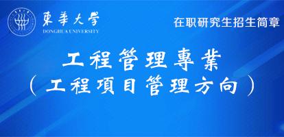东华大学工程管理(工程项目管理方向)在职研究生招生简章