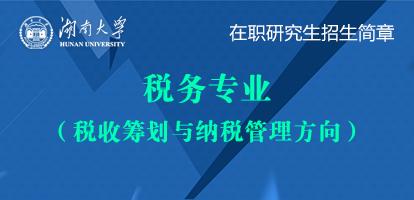 湖南大学税务(税收筹划与纳税管理方向)在职研究生招生简章