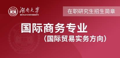 湖南大学国际商务(国际贸易实务方向)在职研究生招生简章