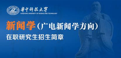 华中科技大学新闻学(广电新闻学方向)在职研究生招生简章