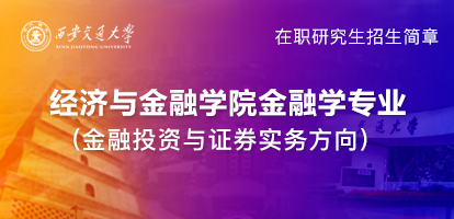 西安交通大学金融学(金融投资与证券实务方向)在职研究生招生简章