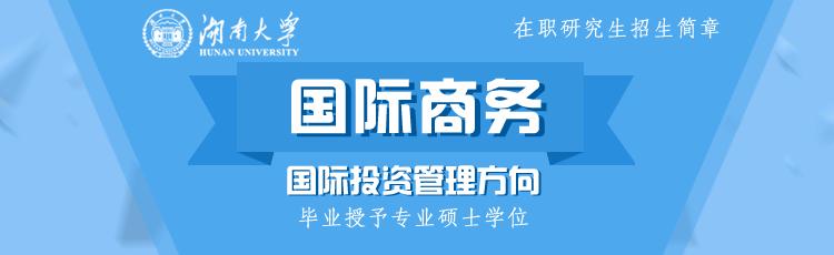 湖南大学国际商务(国际投资管理方向)在职研究生招生简章