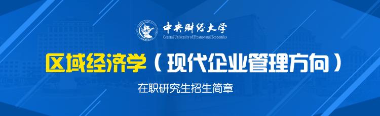 中央财经大学区域经济学(现代企业管理方向)在职研究生招生简章