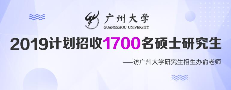 广州大学:2019年计划招收1700名硕士研究生