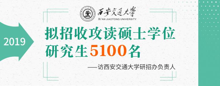 西安交通大学:2019年拟招收攻读硕士学位研究生5100名
