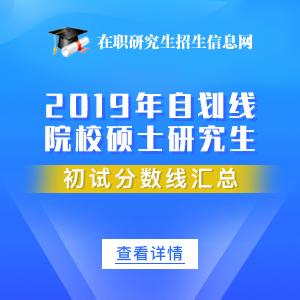 2019年自劃線院校碩士(在職)研究生初試分數線匯總