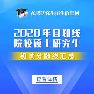 2020年34所自劃線院校專業碩士在職研究生分數線匯總