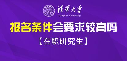 清华大学在职研究生报考的时候会比普通高校有更高的报名要求吗?