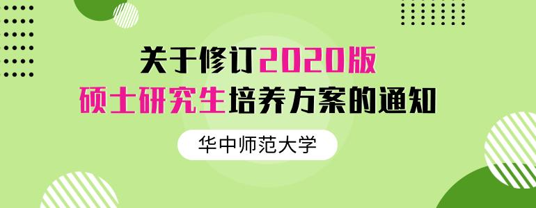 華中師范大學關于修訂2020版碩士研究生培養方案的通知