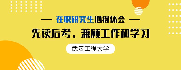 读武汉工程大学在职研究生这两年实现了自身的价值