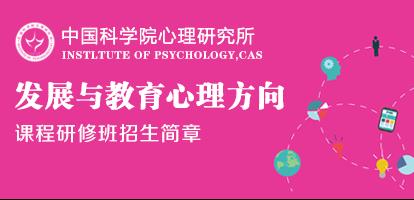 中国科学院心理研究所继续教育学院心理学(发展与教育心理方向)课程研修班招生简章