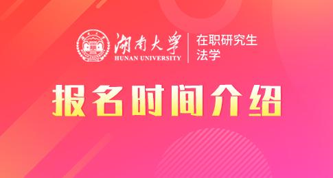 湖南大學法學院法學在職研究生報名時間是什么時候?