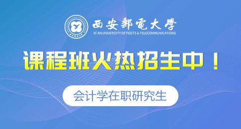 西安郵電大學開設會計學在職研究生課程火熱招生中!