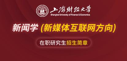 上海财经大学新闻学(新媒体互联网方向)在职研究生招生简章