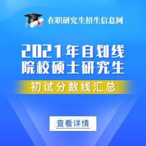 2021年34所自划线院校专业硕士在职研究生分数线汇总:持续更新中