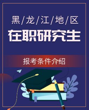 黑龙江在职研究生报考条件2021年