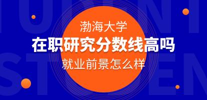报考渤海大学在职研究分数线高吗?就业前景怎么样?