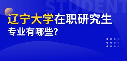 辽宁大学在职研究生专业有哪些?