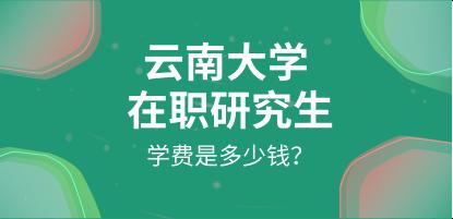 云南大学在职研究生学费是多少钱?